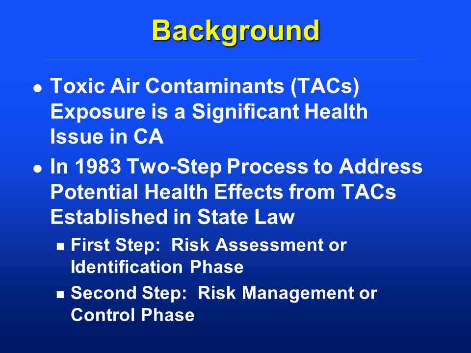 Background l Toxic Air Contaminants (TACs) Exposure is a Significant Health Issue in CA l In 1983 Two-Step Process to Address Potential Health Effects
