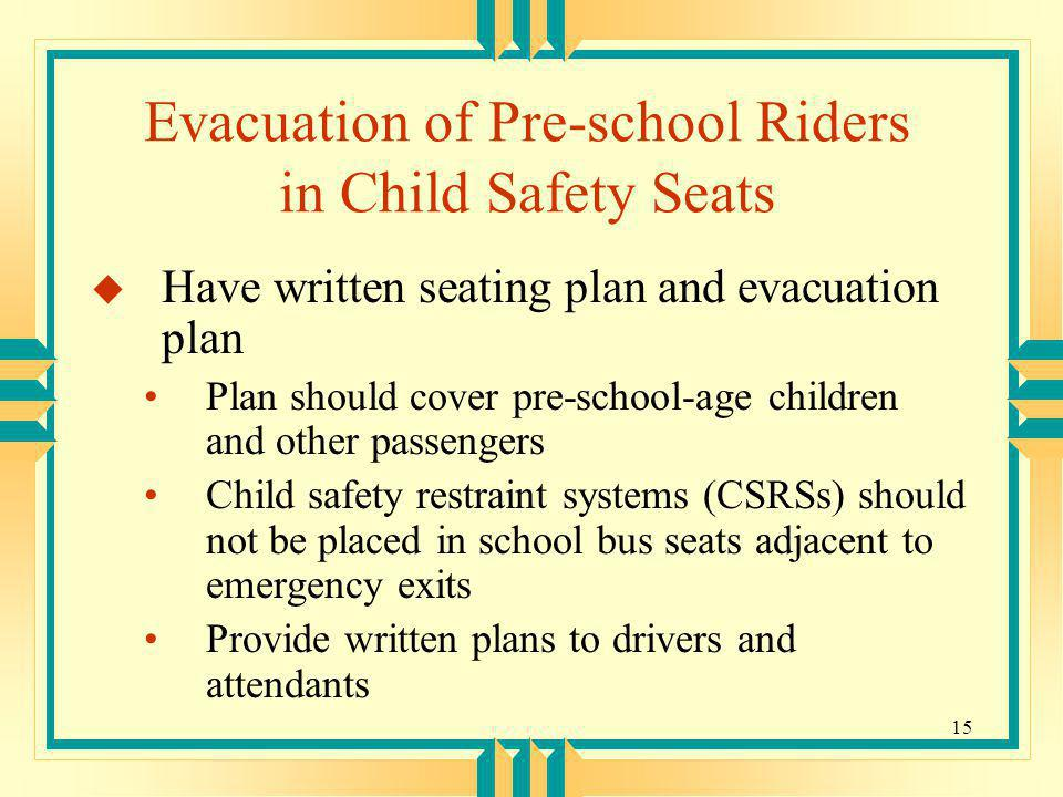 15 Evacuation of Pre-school Riders in Child Safety Seats u Have written seating plan and evacuation plan Plan should cover pre-school-age children and