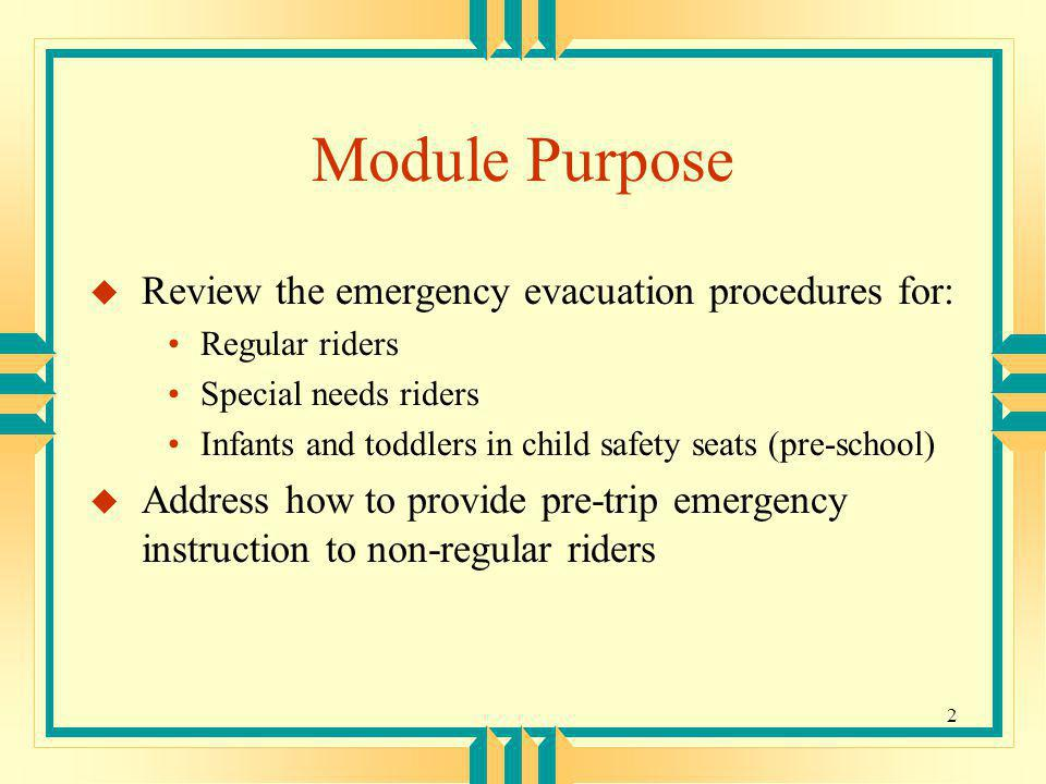 2 Module Purpose u Review the emergency evacuation procedures for: Regular riders Special needs riders Infants and toddlers in child safety seats (pre