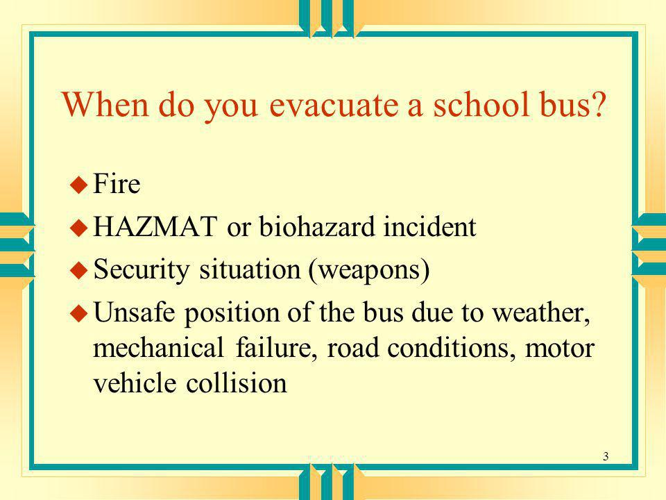 3 When do you evacuate a school bus? u Fire u HAZMAT or biohazard incident u Security situation (weapons) u Unsafe position of the bus due to weather,