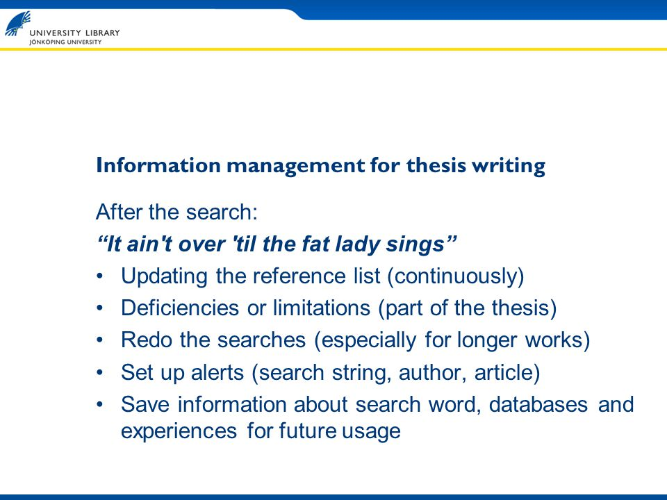 Information management for thesis writing After the search: It ain t over til the fat lady sings Updating the reference list (continuously) Deficiencies or limitations (part of the thesis) Redo the searches (especially for longer works) Set up alerts (search string, author, article) Save information about search word, databases and experiences for future usage