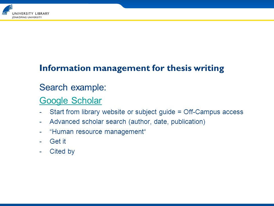 Information management for thesis writing Search example: Google Scholar -Start from library website or subject guide = Off-Campus access -Advanced scholar search (author, date, publication) -Human resource management -Get it -Cited by