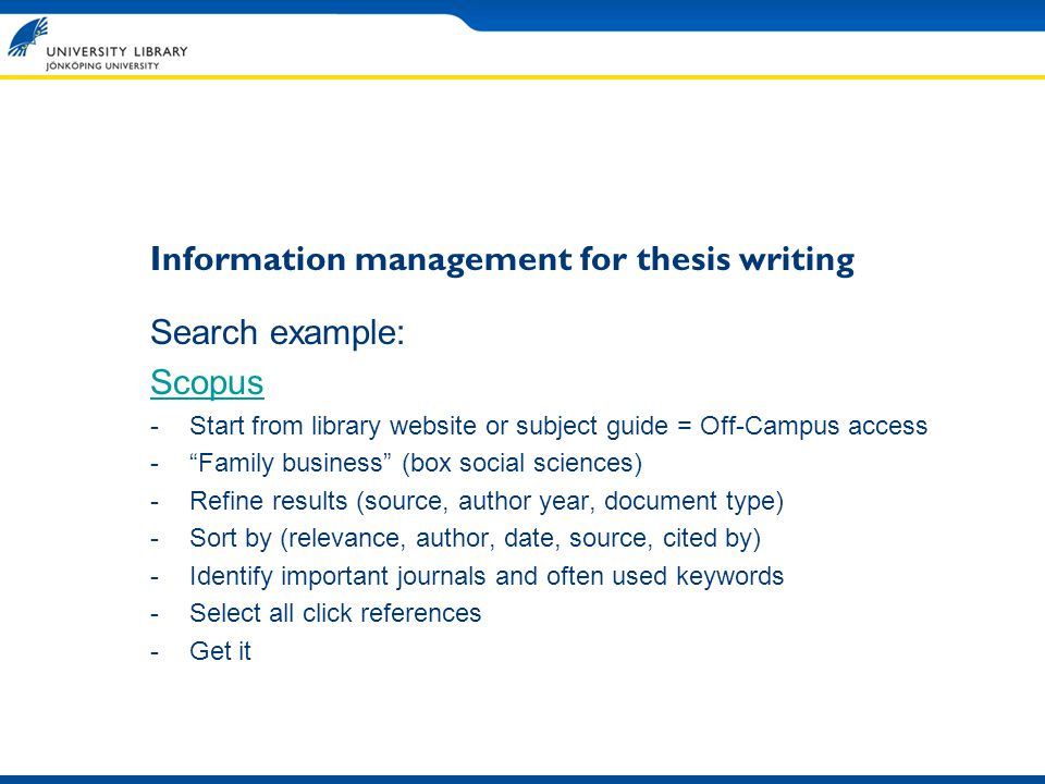 Information management for thesis writing Search example: Scopus -Start from library website or subject guide = Off-Campus access -Family business (box social sciences) -Refine results (source, author year, document type) -Sort by (relevance, author, date, source, cited by) -Identify important journals and often used keywords -Select all click references -Get it