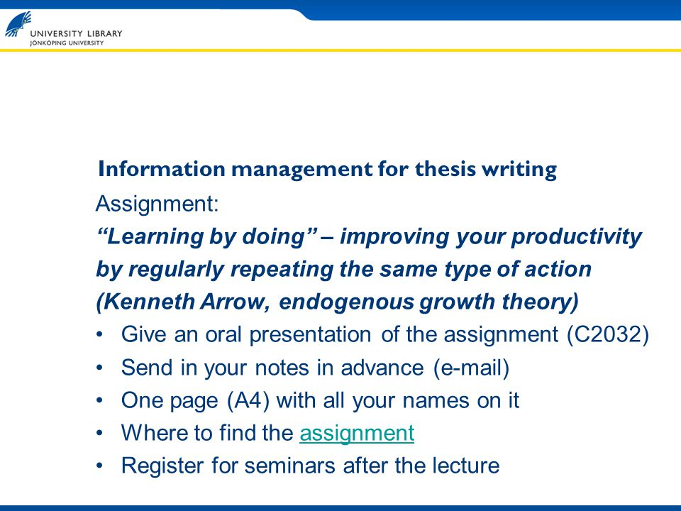 Information management for thesis writing Assignment: Learning by doing – improving your productivity by regularly repeating the same type of action (Kenneth Arrow, endogenous growth theory) Give an oral presentation of the assignment (C2032) Send in your notes in advance (e-mail) One page (A4) with all your names on it Where to find the assignmentassignment Register for seminars after the lecture