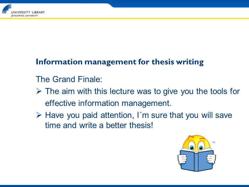 The Grand Finale: The aim with this lecture was to give you the tools for effective information management.