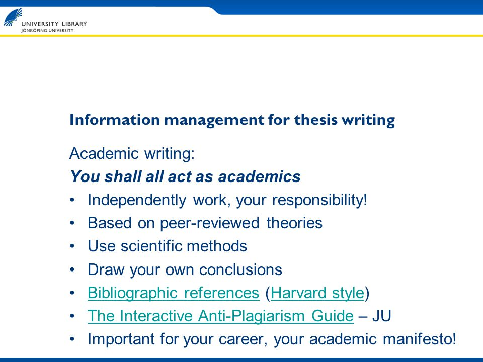 Information management for thesis writing Academic writing: You shall all act as academics Independently work, your responsibility.