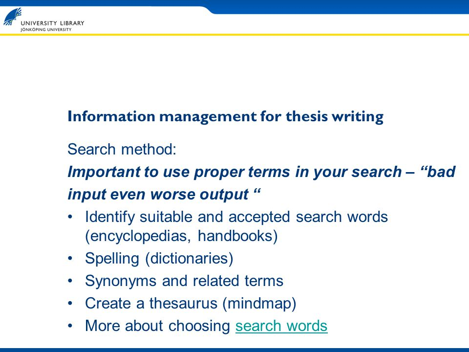 Information management for thesis writing Search method: Important to use proper terms in your search – bad input even worse output Identify suitable and accepted search words (encyclopedias, handbooks) Spelling (dictionaries) Synonyms and related terms Create a thesaurus (mindmap) More about choosing search wordssearch words