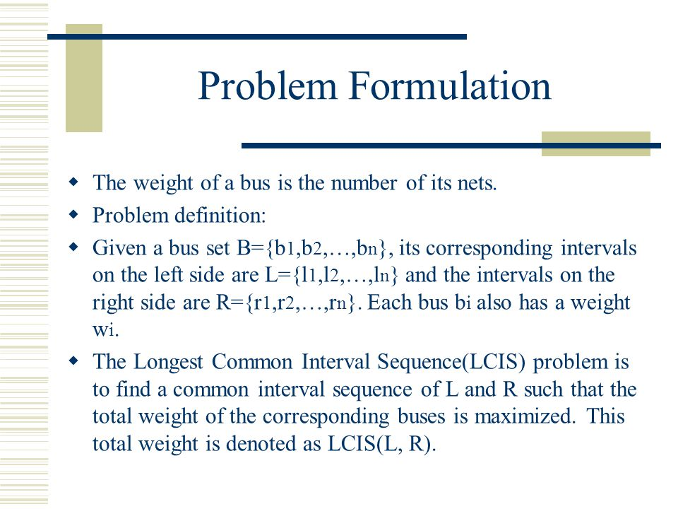 Problem Formulation The weight of a bus is the number of its nets. Problem definition: Given a bus set B={b 1,b 2,…,b n }, its corresponding intervals