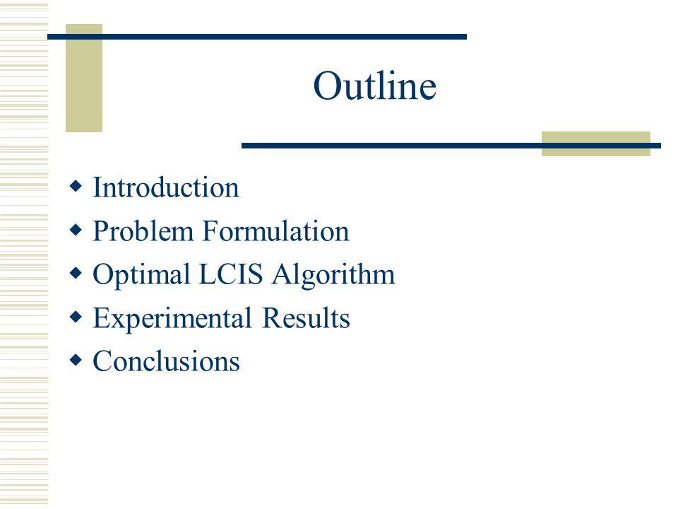 Outline Introduction Problem Formulation Optimal LCIS Algorithm Experimental Results Conclusions