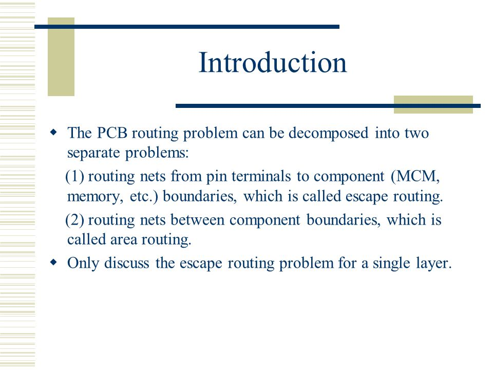 Introduction The PCB routing problem can be decomposed into two separate problems: (1) routing nets from pin terminals to component (MCM, memory, etc.) boundaries, which is called escape routing.