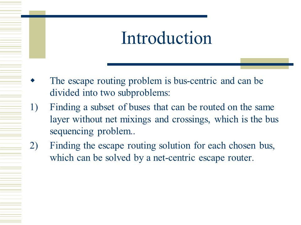 Introduction The escape routing problem is bus-centric and can be divided into two subproblems: 1)Finding a subset of buses that can be routed on the