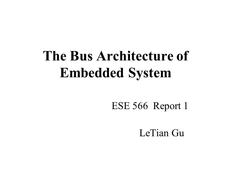 The Bus Architecture of Embedded System ESE 566 Report 1 LeTian Gu