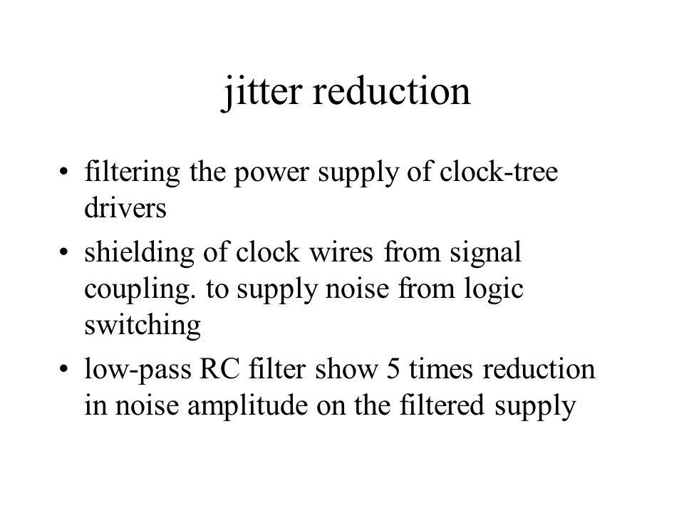 jitter reduction filtering the power supply of clock-tree drivers shielding of clock wires from signal coupling.