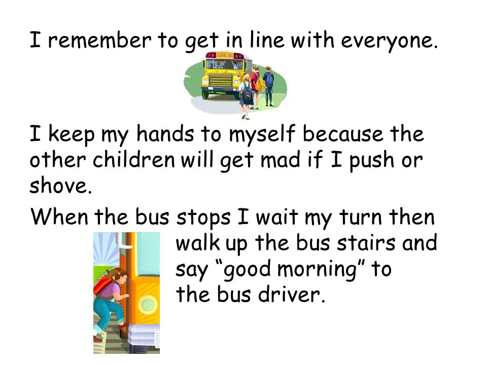 I remember to get in line with everyone. I keep my hands to myself because the other children will get mad if I push or shove. When the bus stops I wa