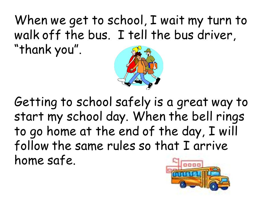 When we get to school, I wait my turn to walk off the bus. I tell the bus driver, thank you. Getting to school safely is a great way to start my schoo