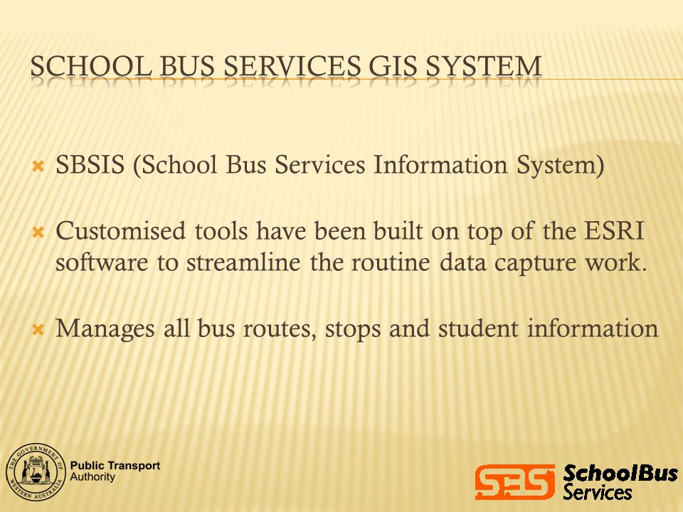 SBSIS (School Bus Services Information System) Customised tools have been built on top of the ESRI software to streamline the routine data capture wor