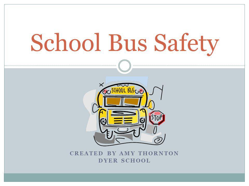 CREATED BY AMY THORNTON DYER SCHOOL School Bus Safety