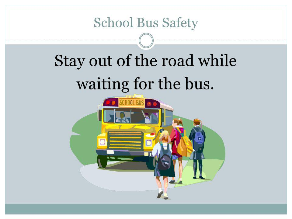 School Bus Safety Board the bus without pushing or shoving.