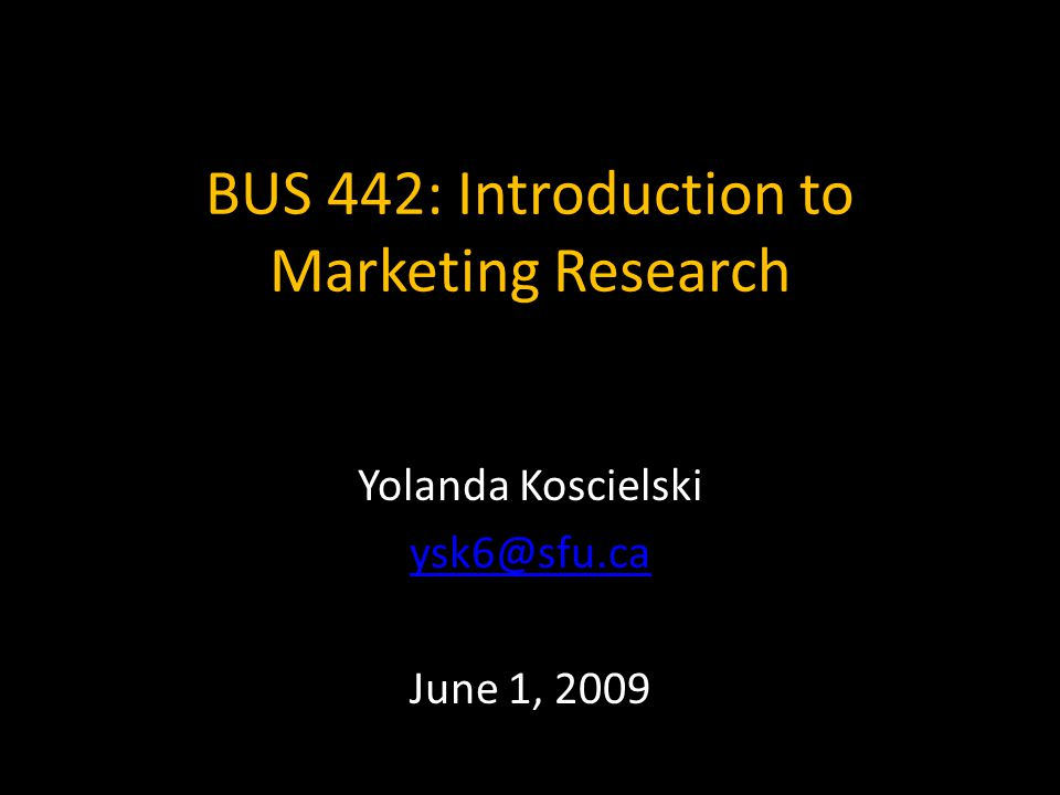BUS 442: Introduction to Marketing Research Yolanda Koscielski ysk6@sfu.ca June 1, 2009