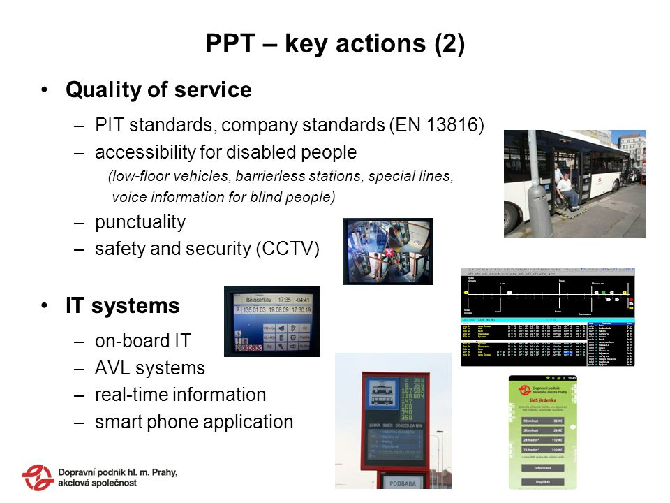 PPT – key actions (2) Quality of service –PIT standards, company standards (EN 13816) –accessibility for disabled people (low-floor vehicles, barrierless stations, special lines, voice information for blind people) –punctuality –safety and security (CCTV) IT systems –on-board IT –AVL systems –real-time information –smart phone application