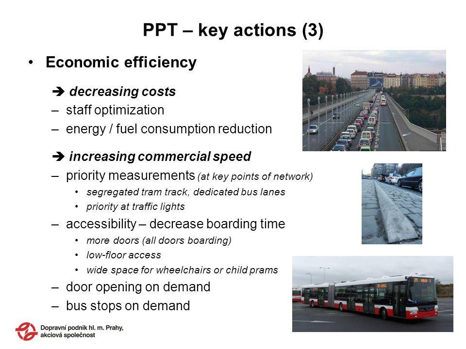 PPT – key actions (3) Economic efficiency decreasing costs –staff optimization –energy / fuel consumption reduction increasing commercial speed –priority measurements (at key points of network) segregated tram track, dedicated bus lanes priority at traffic lights –accessibility – decrease boarding time more doors (all doors boarding) low-floor access wide space for wheelchairs or child prams –door opening on demand –bus stops on demand