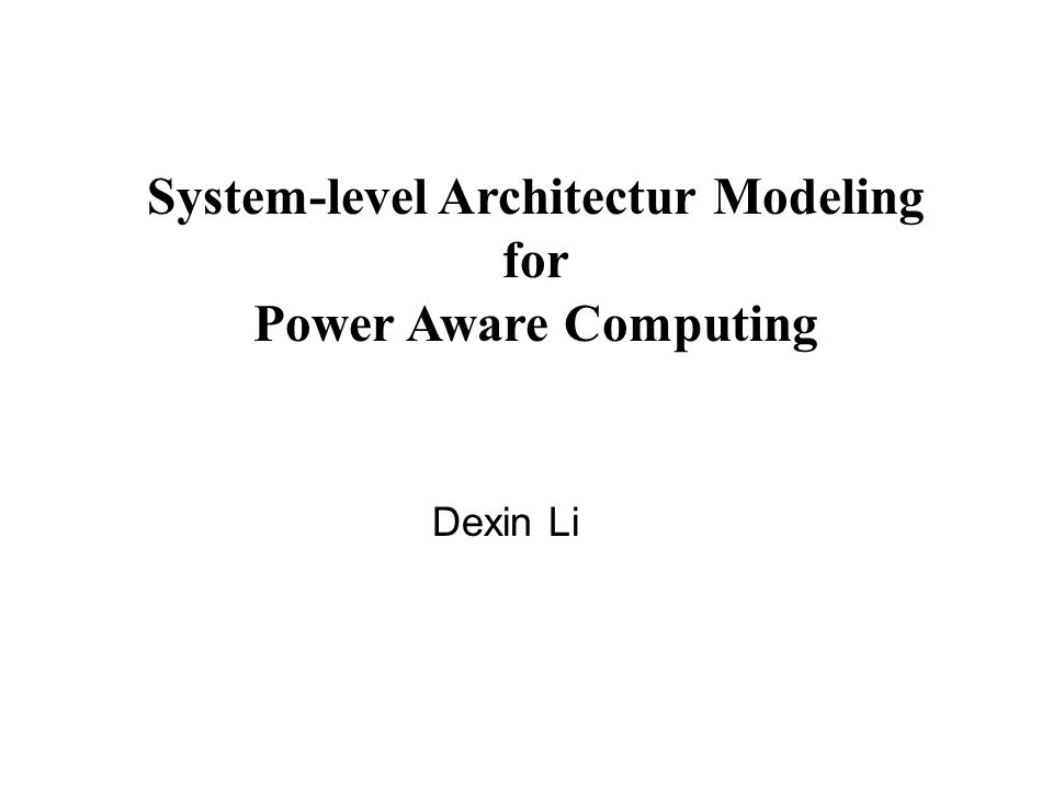 System-level Architectur Modeling for Power Aware Computing Dexin Li