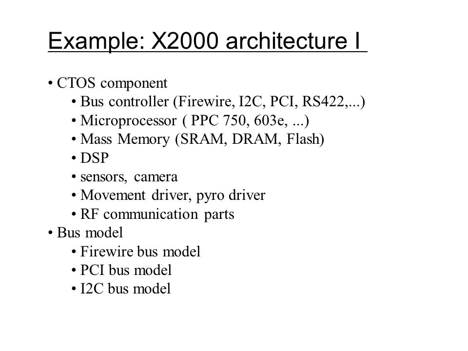 Example: X2000 architecture I CTOS component Bus controller (Firewire, I2C, PCI, RS422,...) Microprocessor ( PPC 750, 603e,...) Mass Memory (SRAM, DRA