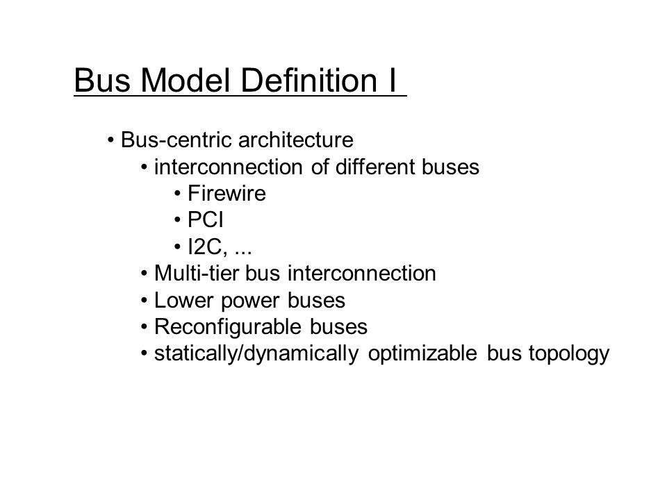 Bus Model Definition I Bus-centric architecture interconnection of different buses Firewire PCI I2C,...