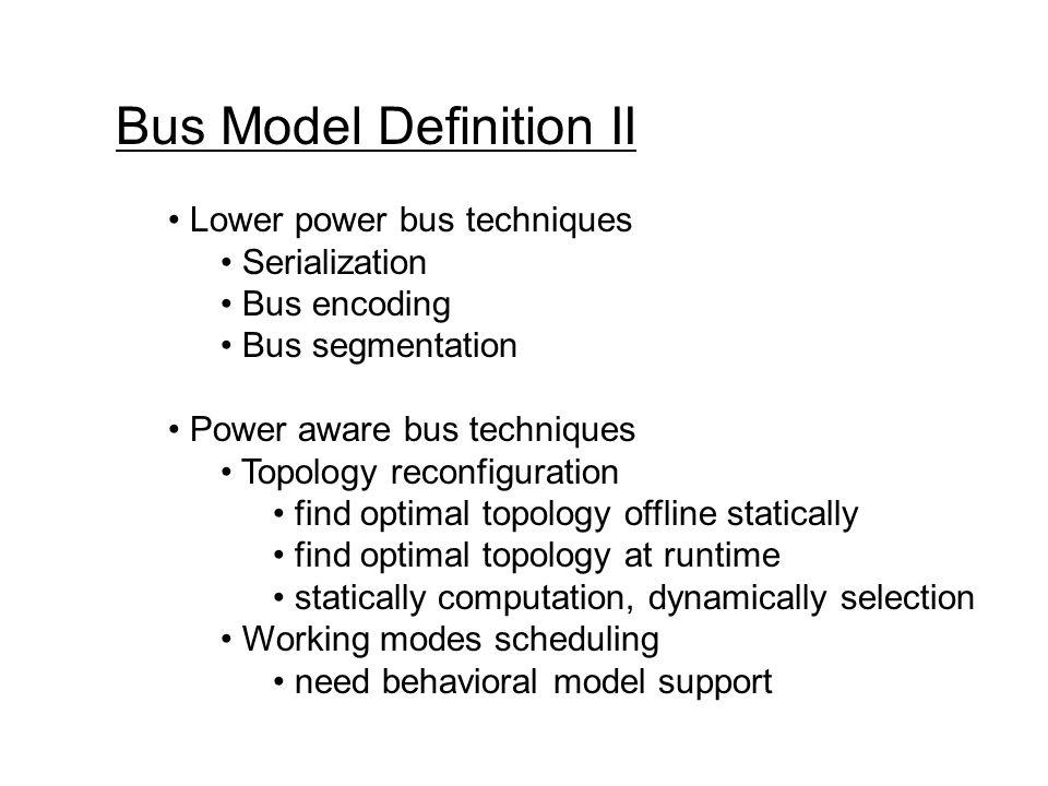 Bus Model Definition II Lower power bus techniques Serialization Bus encoding Bus segmentation Power aware bus techniques Topology reconfiguration fin
