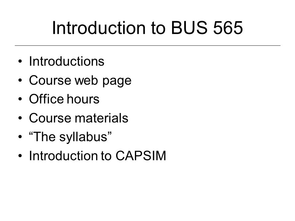 Introduction to BUS 565 Introductions Course web page Office hours Course materials The syllabus Introduction to CAPSIM