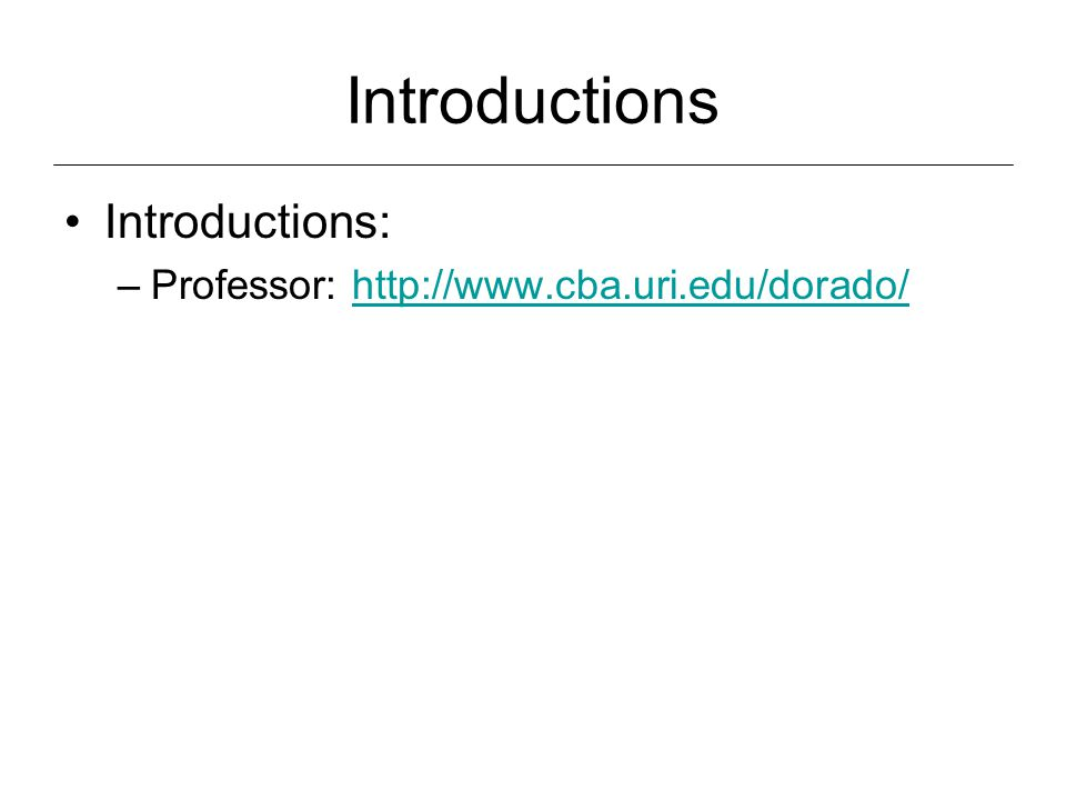 Introductions Introductions: –Professor: http://www.cba.uri.edu/dorado/http://www.cba.uri.edu/dorado/