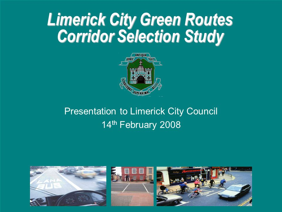 Limerick City Green Routes Corridor Selection Study Presentation to Limerick City Council 14 th February 2008