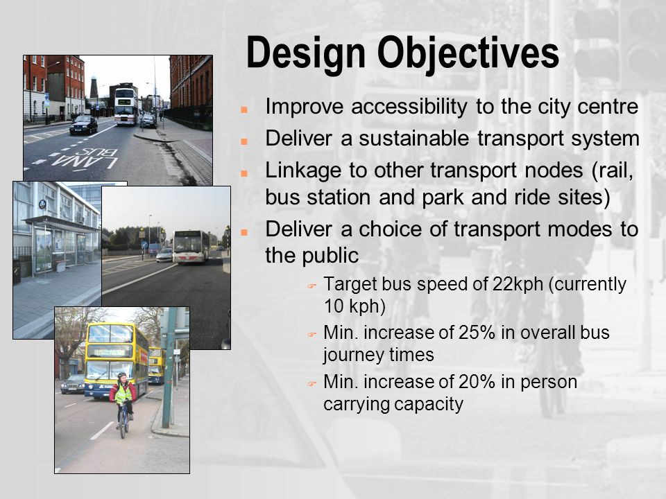 Design Objectives n Improve accessibility to the city centre n Deliver a sustainable transport system n Linkage to other transport nodes (rail, bus station and park and ride sites) n Deliver a choice of transport modes to the public F Target bus speed of 22kph (currently 10 kph) F Min.