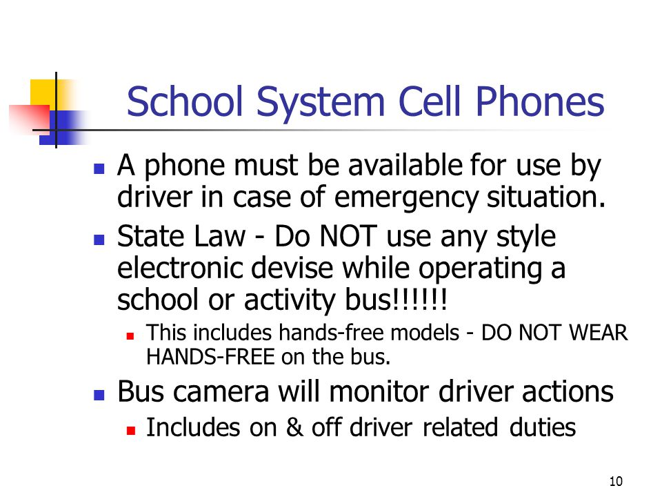 School System Cell Phones A phone must be available for use by driver in case of emergency situation. State Law - Do NOT use any style electronic devi