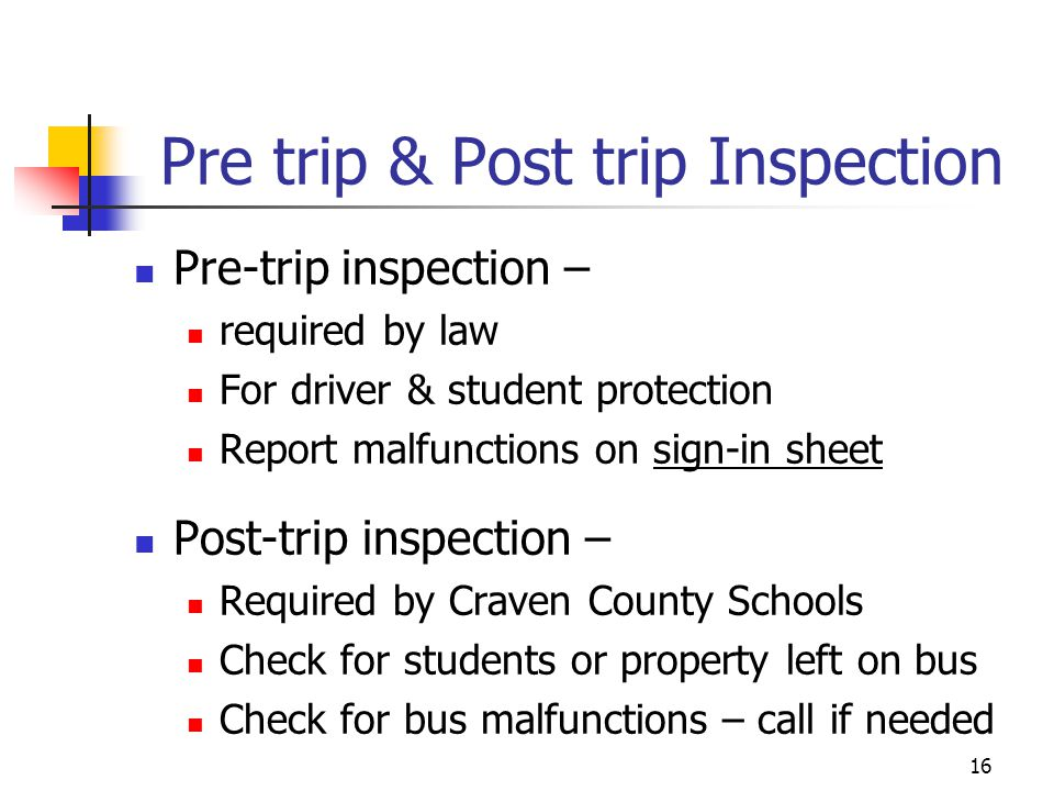 Pre trip & Post trip Inspection Pre-trip inspection – required by law For driver & student protection Report malfunctions on sign-in sheet Post-trip i