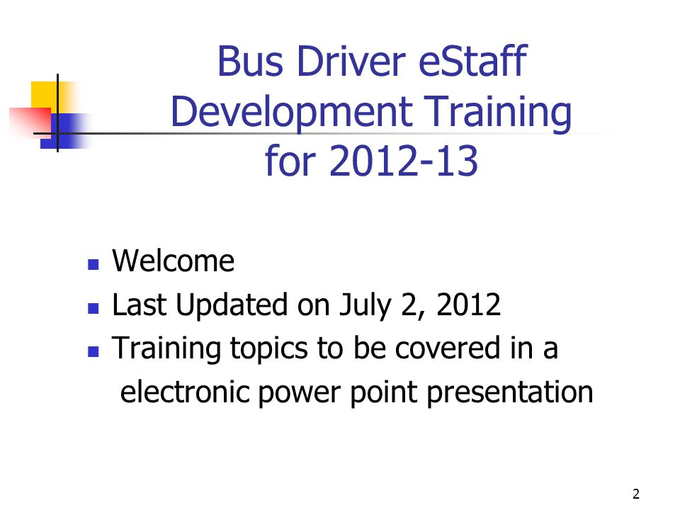 Bus Driver eStaff Development Training for 2012-13 Welcome Last Updated on July 2, 2012 Training topics to be covered in a electronic power point pres