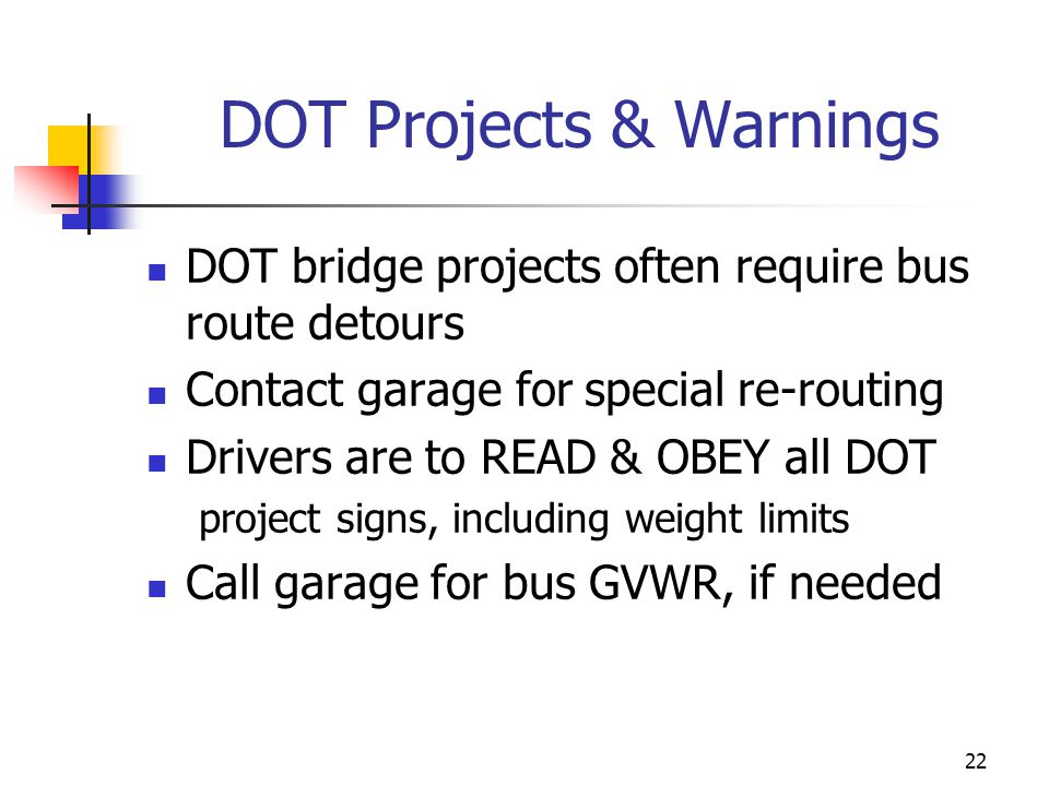 DOT Projects & Warnings DOT bridge projects often require bus route detours Contact garage for special re-routing Drivers are to READ & OBEY all DOT p