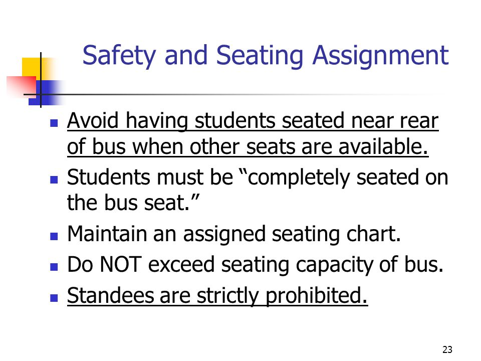Safety and Seating Assignment Avoid having students seated near rear of bus when other seats are available. Students must be completely seated on the