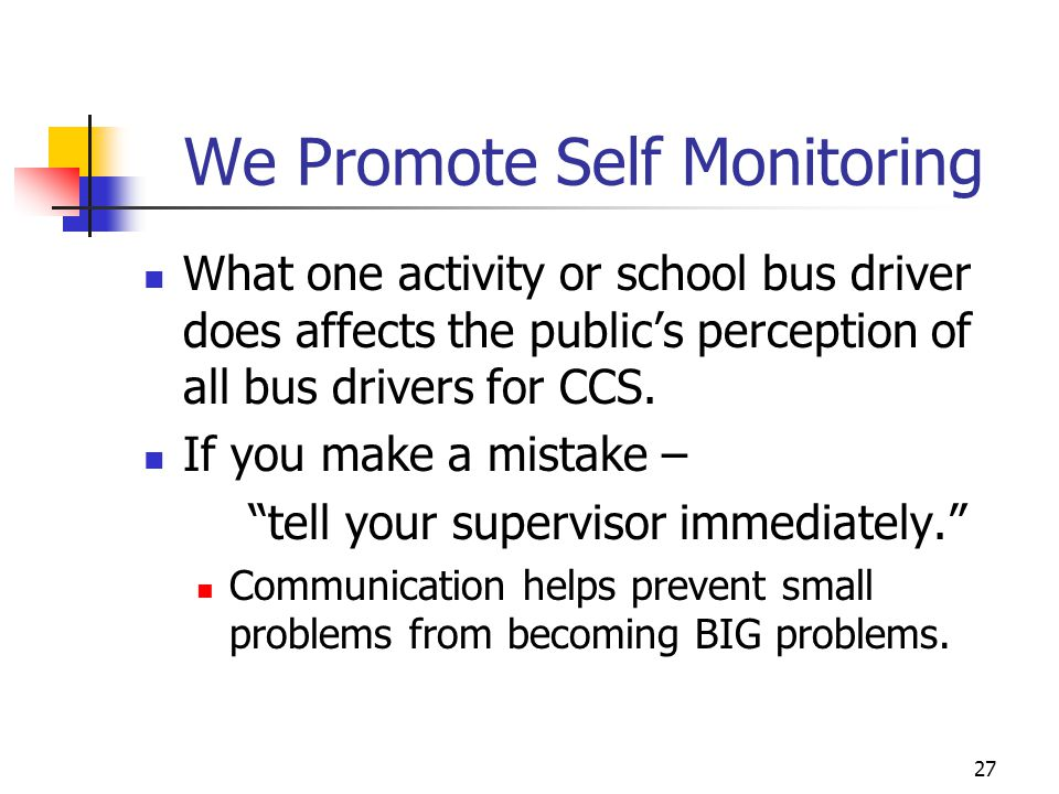 We Promote Self Monitoring What one activity or school bus driver does affects the publics perception of all bus drivers for CCS. If you make a mistak