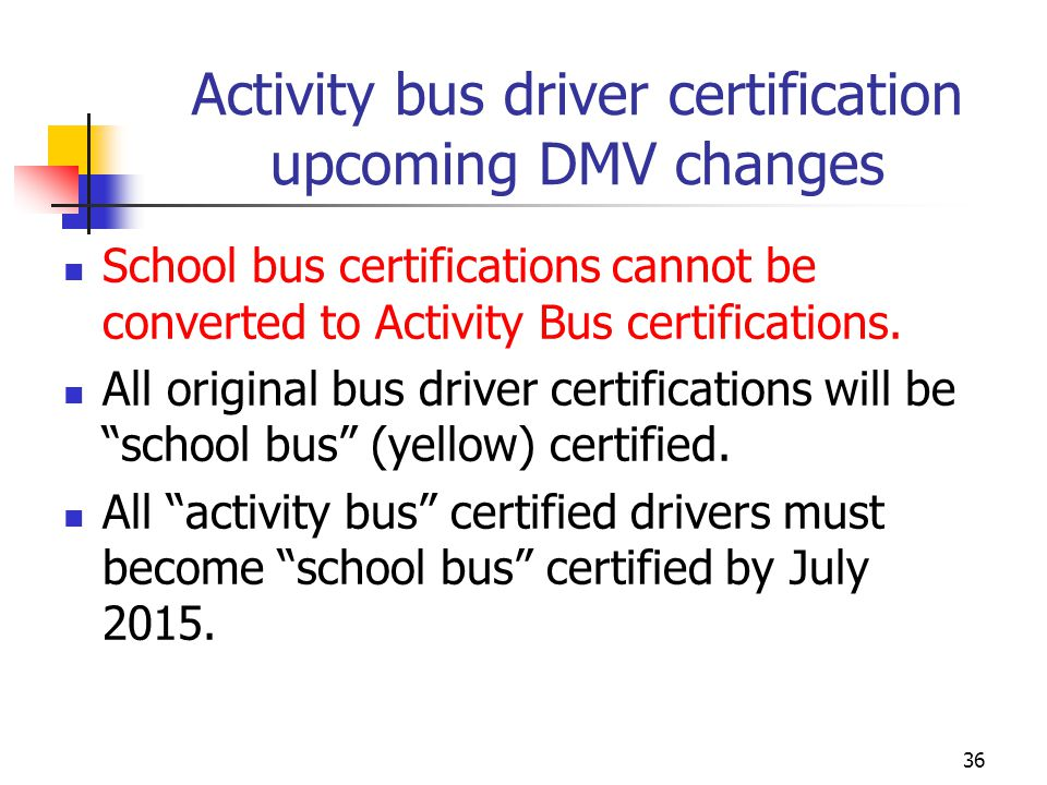 Activity bus driver certification upcoming DMV changes School bus certifications cannot be converted to Activity Bus certifications. All original bus