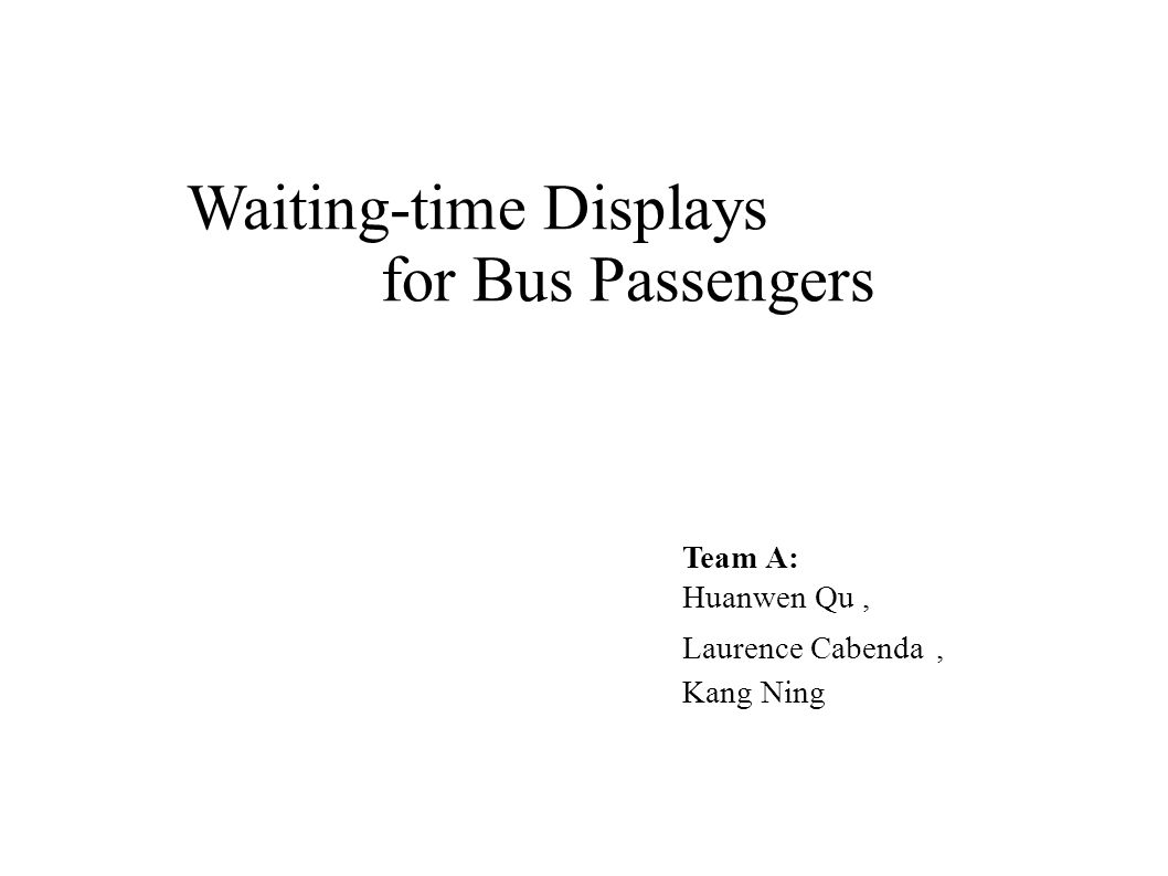 Waiting-time Displays for Bus Passengers Team A: Huanwen Qu, Laurence Cabenda, Kang Ning