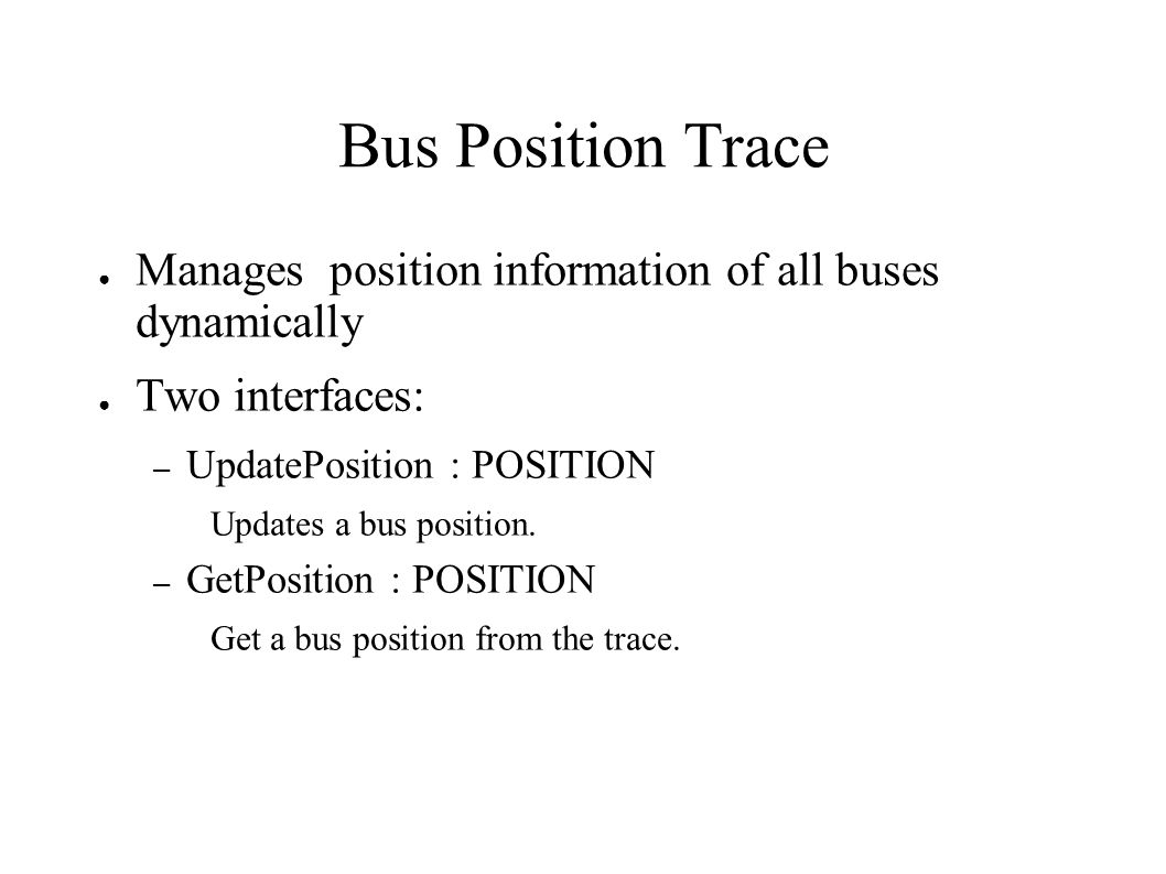 Bus Position Trace Manages position information of all buses dynamically Two interfaces: – UpdatePosition : POSITION Updates a bus position.