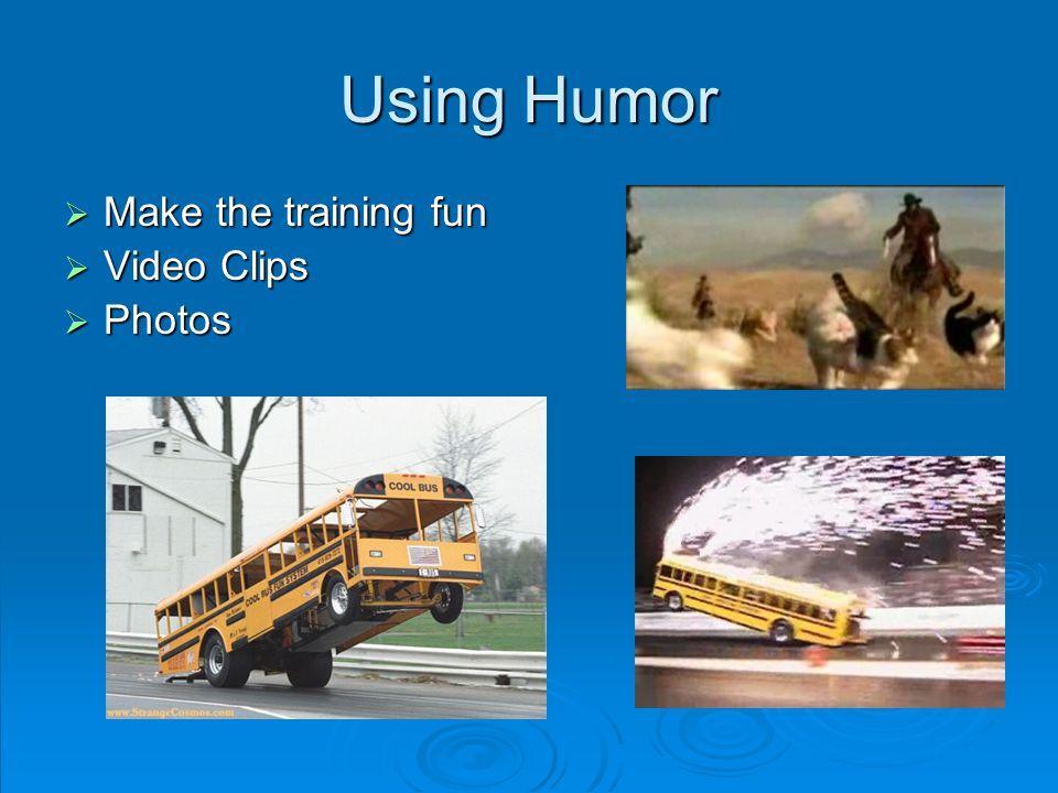 Using Humor Make the training fun Make the training fun Video Clips Video Clips Photos Photos