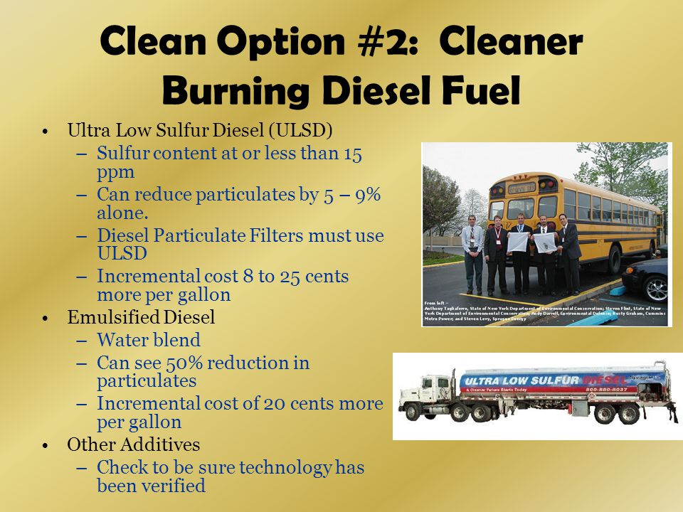 Clean Option #2: Cleaner Burning Diesel Fuel Ultra Low Sulfur Diesel (ULSD) –Sulfur content at or less than 15 ppm –Can reduce particulates by 5 – 9% alone.
