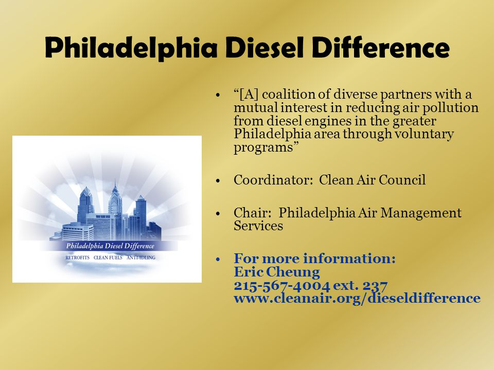 Philadelphia Diesel Difference [A] coalition of diverse partners with a mutual interest in reducing air pollution from diesel engines in the greater Philadelphia area through voluntary programs Coordinator: Clean Air Council Chair: Philadelphia Air Management Services For more information: Eric Cheung 215-567-4004 ext.