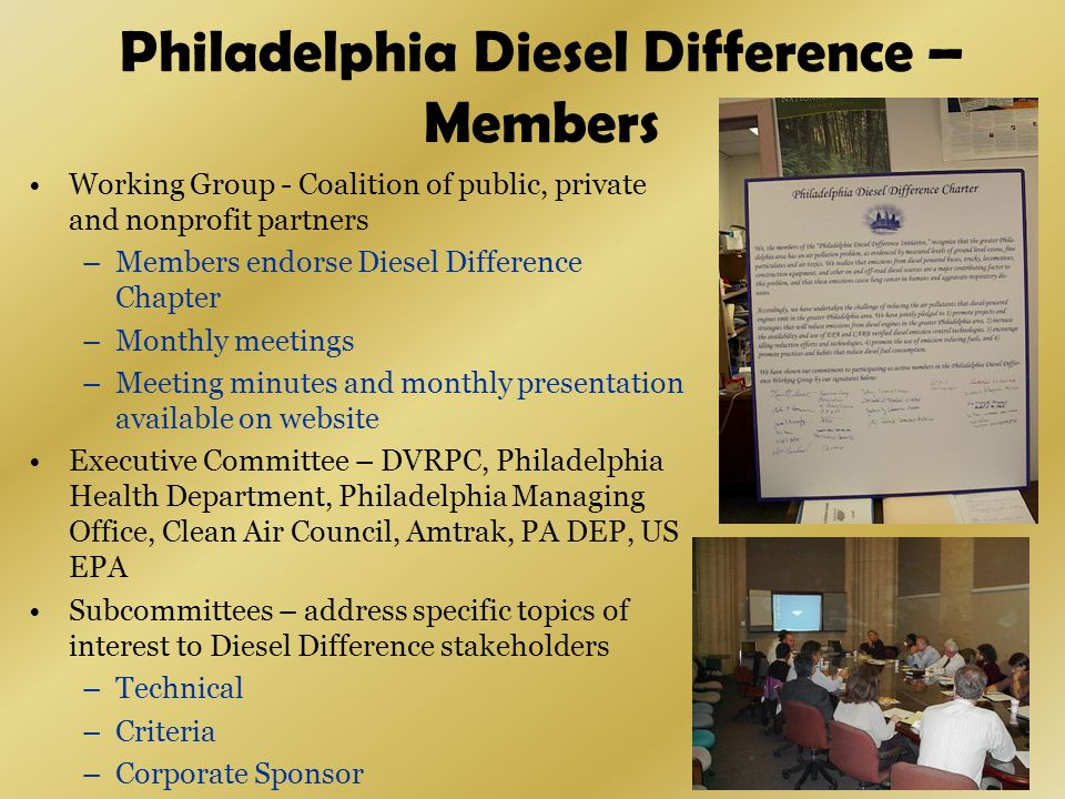 Philadelphia Diesel Difference – Members Working Group - Coalition of public, private and nonprofit partners –Members endorse Diesel Difference Chapter –Monthly meetings –Meeting minutes and monthly presentation available on website Executive Committee – DVRPC, Philadelphia Health Department, Philadelphia Managing Office, Clean Air Council, Amtrak, PA DEP, US EPA Subcommittees – address specific topics of interest to Diesel Difference stakeholders –Technical –Criteria –Corporate Sponsor