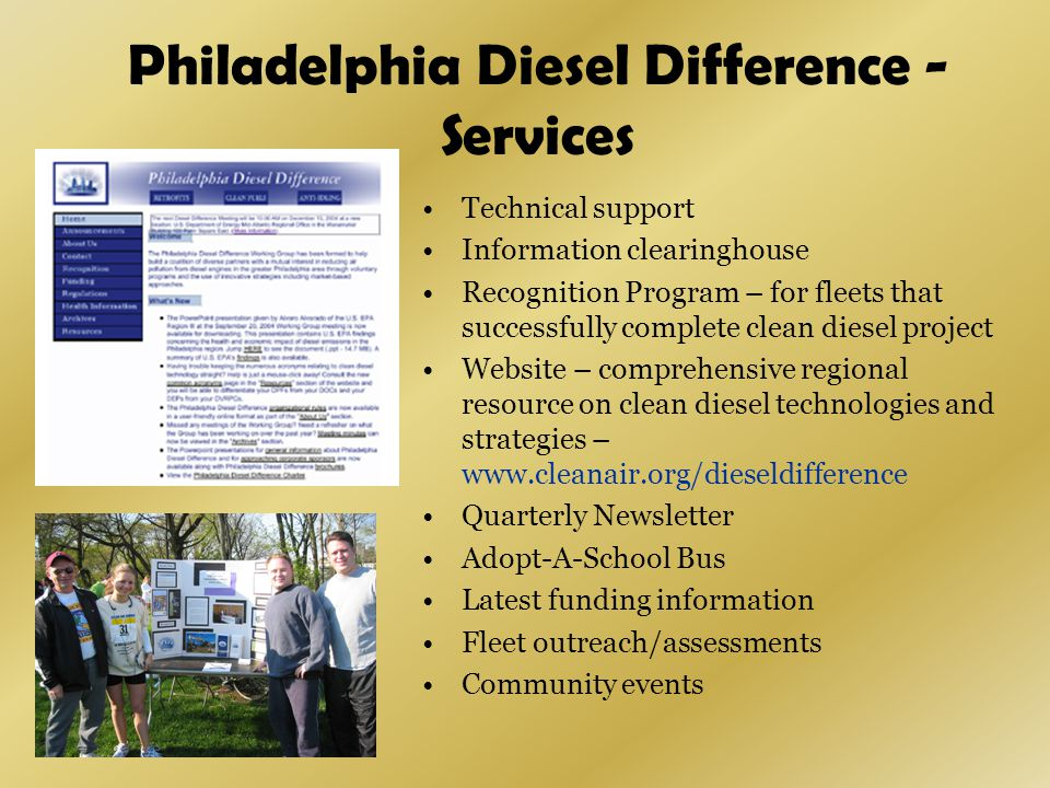 Philadelphia Diesel Difference - Services Technical support Information clearinghouse Recognition Program – for fleets that successfully complete clean diesel project Website – comprehensive regional resource on clean diesel technologies and strategies – www.cleanair.org/dieseldifference Quarterly Newsletter Adopt-A-School Bus Latest funding information Fleet outreach/assessments Community events