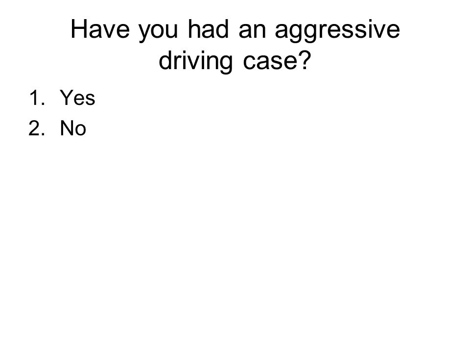 Have you had an aggressive driving case? 1.Yes 2.No