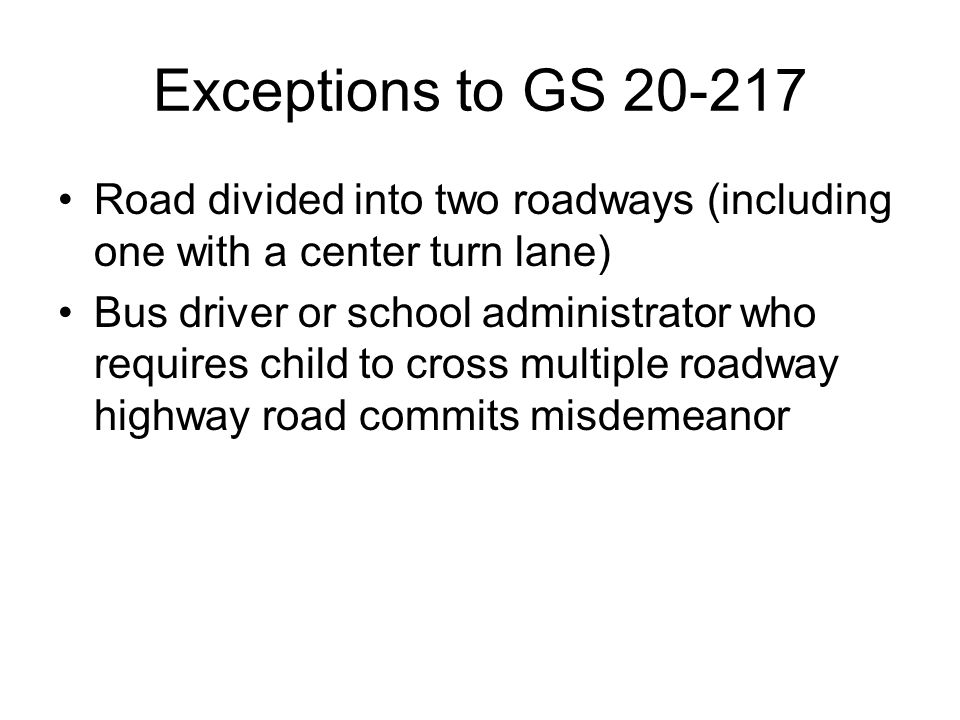 Exceptions to GS 20-217 Road divided into two roadways (including one with a center turn lane) Bus driver or school administrator who requires child t