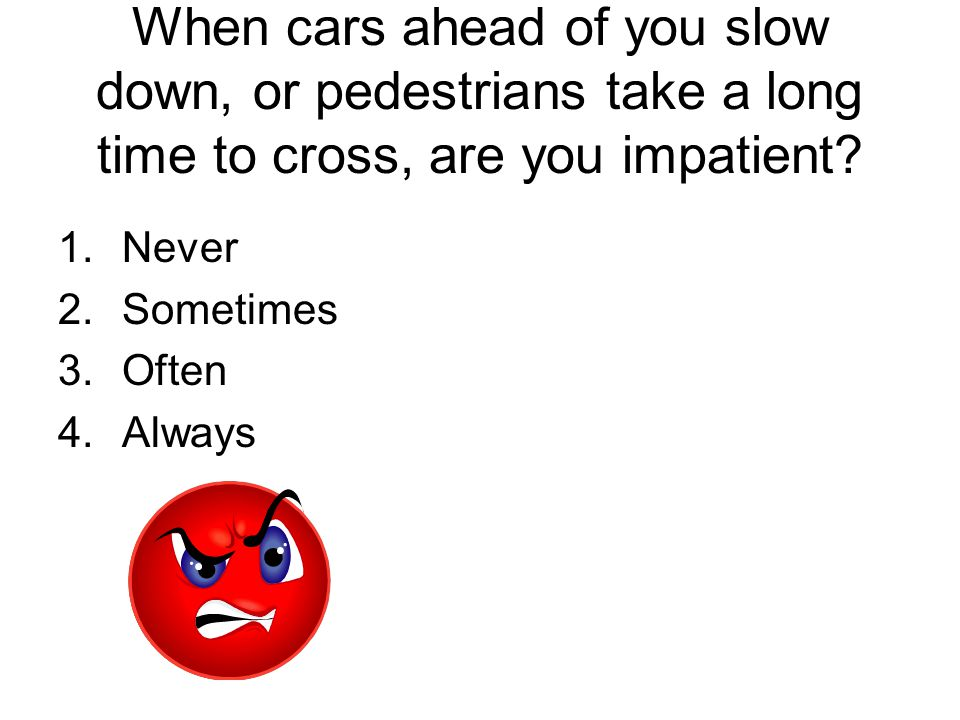When cars ahead of you slow down, or pedestrians take a long time to cross, are you impatient? 1.Never 2.Sometimes 3.Often 4.Always
